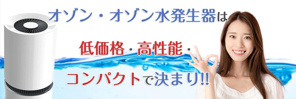 オゾン・オゾン水発生器は低価格・高性能・コンパクトで決まり!!